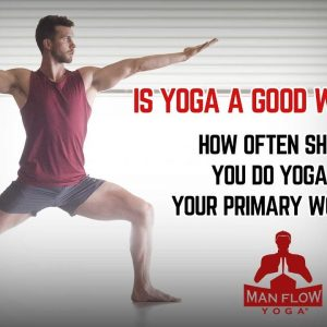 Is Yoga a Good Workout?  How Often Should You do Yoga as Your Primary Workout?