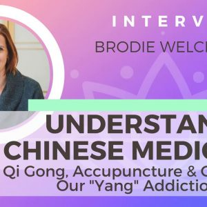 Ep 140 Understand Chinese Medicine: Qi Gong, Accupuncture & Yang Addiction w/ Brodie Welch, L.Ac.